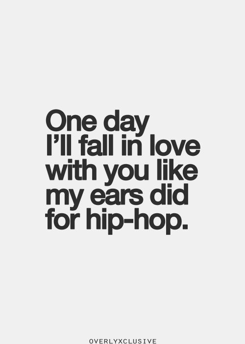 """One day I'll fall in love with you like my ears did for hip-hop."""