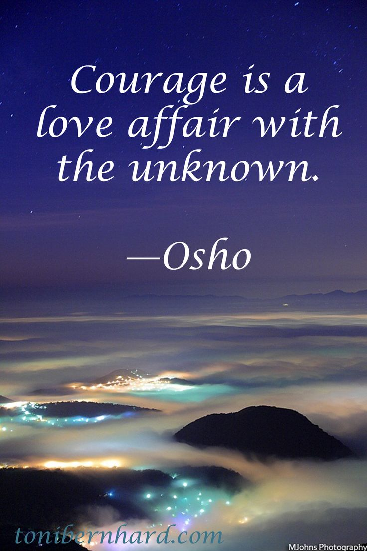 Courage is a love affair with the unknown. — Osho How I need to learn this! How I need to yearn to know this truth in my heart.