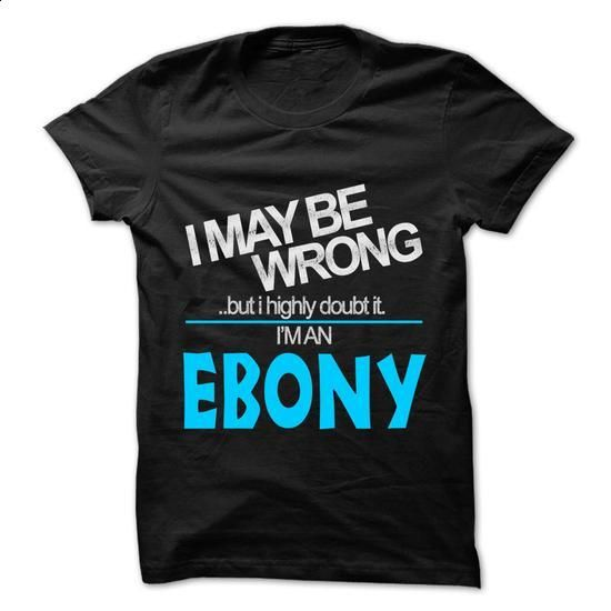 I May Be Wrong But I Highly Doubt It I am... EBONY - 99 - #country hoodie #sweater for teens. ORDER NOW => https://www.sunfrog.com/LifeStyle/I-May-Be-Wrong-But-I-Highly-Doubt-It-I-am-EBONY--99-Cool-Name-Shirt-.html?68278