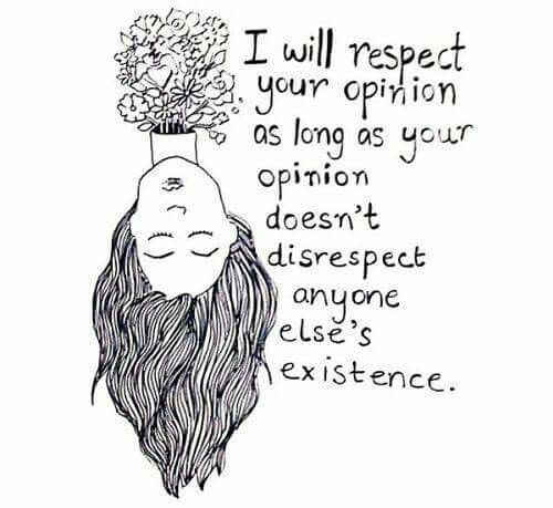 I will respect your opinion as long as your opinion does not disrespect anyone else's existence.