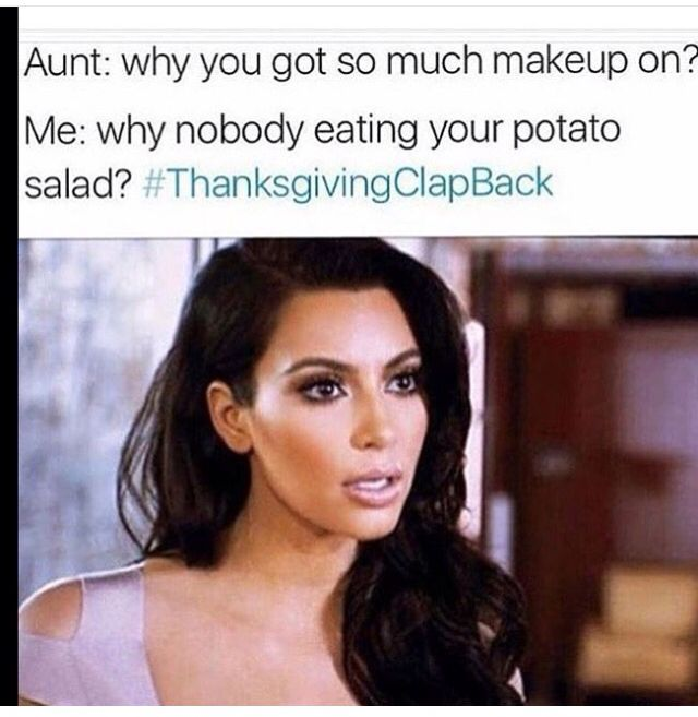 Aunt: why you got so much makeup on? Me: why nobody eating your potato salad? •thanksgiving