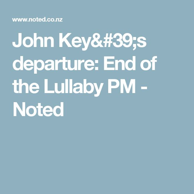 John Key's departure: End of the Lullaby PM  - Noted