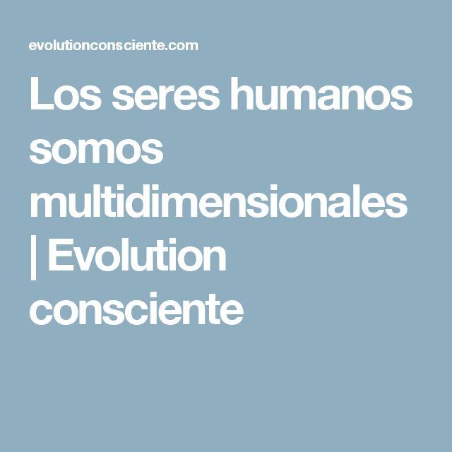 Los seres humanos somos multidimensionales   Evolution consciente