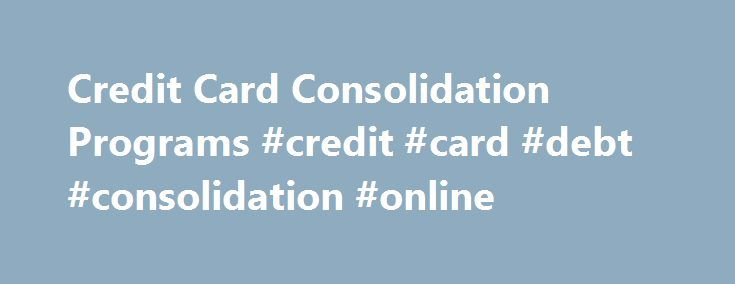Credit Card Consolidation Programs #credit #card #debt #consolidation #online http://ohio.nef2.com/credit-card-consolidation-programs-credit-card-debt-consolidation-online/  # Can Credit Card Consolidation Help? Credit Card Consolidation Credit card consolidation is an effective option for many people trying to pay off credit card debt. If you re thinking about whether debt consolidation is a good idea for you, you are probably juggling several credit cards, and struggling to make monthly…