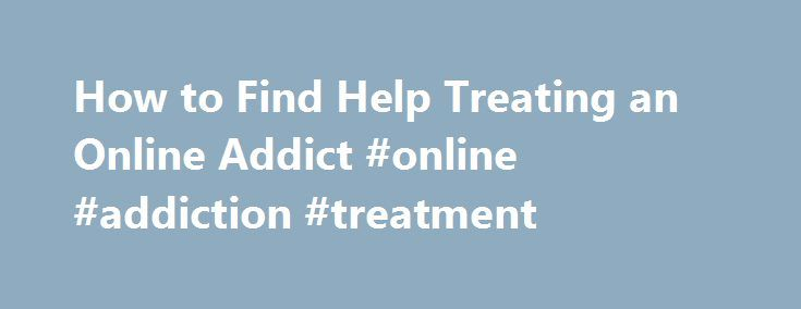 How to Find Help Treating an Online Addict #online #addiction #treatment http://cheap.nef2.com/how-to-find-help-treating-an-online-addict-online-addiction-treatment/  # Getting Help for an Internet Addiction Internet addiction disorder, sometimes abbreviated as IAD, is also known by other names, such as Internet overuse, pathological computer use, and problematic computer use. Dr. Ivan Goldberg originally proposed IAD as a psychiatric disorder in 1995 based on the description of compulsive…