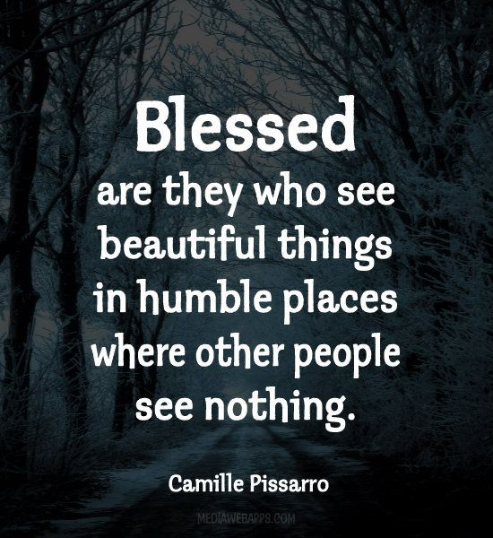 Blessed are they who see beautiful things in humble places where other people see  nothing.~ Camille Pissarro