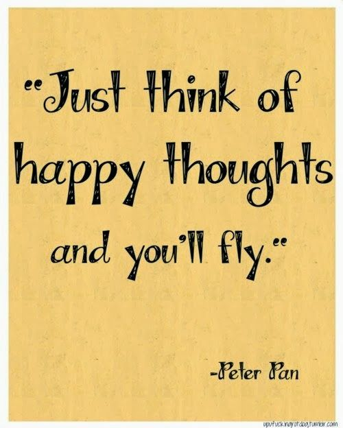 Just think of happy thoughts and you'll fly. -Peter Pan Quote #quote #quotes #quoteoftheday