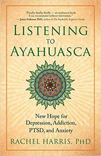 Listening to Ayahuasca: New Hope for Depression, Addiction, PTSD, and Anxiety: Rachel Harris: 9781608684021: Amazon.com: Books