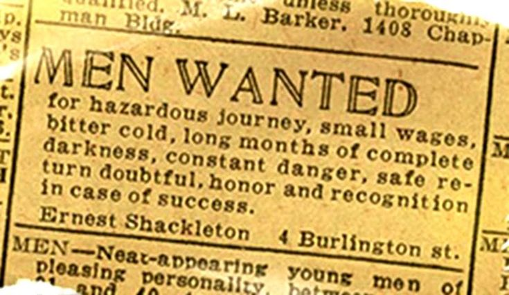 MEN WANTED for hazardous journey, small wages, bitter cold, long months of complete darkness, constant danger, safe return doubtful, honor and recognition in case of success. Ernest Shackleton, 4 Burlington st.