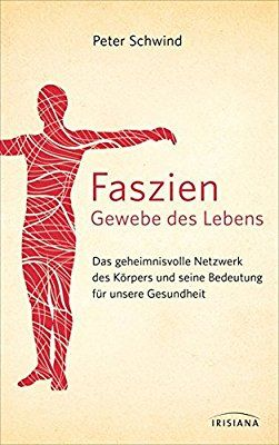 Faszien - Gewebe des Lebens: Das geheimnisvolle Netzwerk des Körpers und seine Bedeutung für unsere Gesundheit