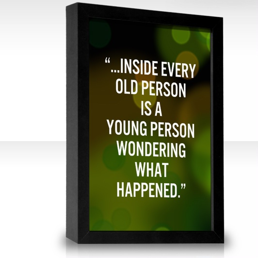 ...inside every old person is a young person wondering what happened.