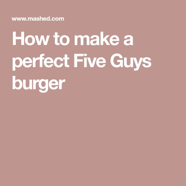 How to make a perfect Five Guys burger