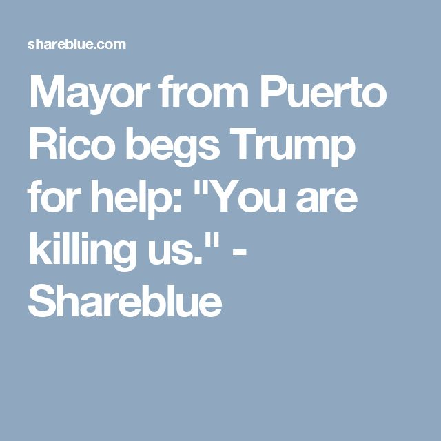 "Mayor from Puerto Rico begs Trump for help: ""You are killing us."" - Shareblue"