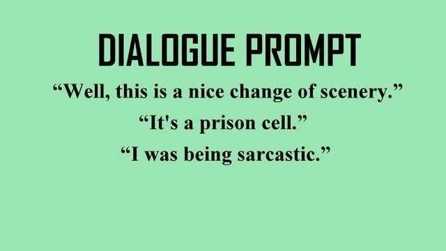 """Dialogue Prompt: """"Well, this is a nice change of scenery."""" """"It's a prison cell."""" """"I was being sarcastic."""""""