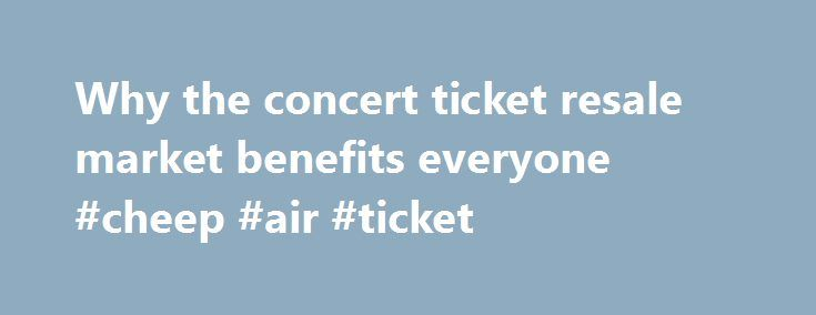 Why the concert ticket resale market benefits everyone #cheep #air #ticket http://tickets.nef2.com/why-the-concert-ticket-resale-market-benefits-everyone-cheep-air-ticket/  Why the concert ticket resale market benefits everyone Artists, venues, concertgoers — no one likes ticket scalpers. But new research from Duke University s Fuqua School of Business suggests a concert ticket resale market can be a plus for everyone involved. Professor Victor Bennett found that when tickets could be resold…