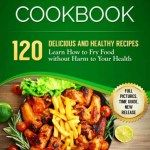 Book Blast: Air Fryer Cookbook  120 Delicious and Healthy Recipes. Learn How to Fry Food without Harm to Your Health