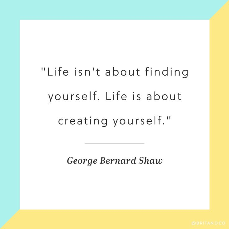 """""""Life isn't about finding yourself. Life is about creating yourself."""" -George Bernard Shaw"""