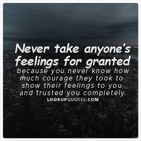 Never take someone's feelings for granted because you never know how much courage they took to show their #feelings to you and trusted you completely. #life #relationship #love #quotes