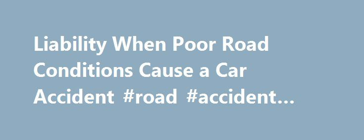 Liability When Poor Road Conditions Cause a Car Accident #road #accident #essay http://usa.nef2.com/liability-when-poor-road-conditions-cause-a-car-accident-road-accident-essay/  # Who is Liable When Poor Road Conditions Cause a Car Accident? Poor road conditions such as missing guardrails, erosion, pot holes and faulty design can be the cause of serious car damage or even injuries for the unwary driver. But, whether a person can sue for the resulting damage or injuries is a complicated…