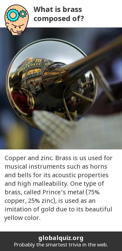What is brass composed of? copper and zinc! Brass is us used for musical instruments such as horns and bells for its acoustic properties and  high malleability. One type of brass, called Prince's metal (75% copper, 25% zinc), is used as an imitation of gold due to its beautiful yellow color.