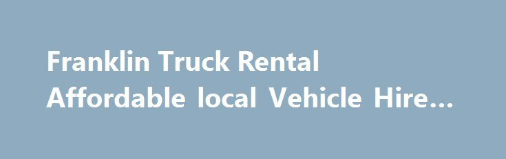 Franklin Truck Rental Affordable local Vehicle Hire #find #rental http://rentals.nef2.com/franklin-truck-rental-affordable-local-vehicle-hire-find-rental/  #rental moving trucks # Franklin Truck Rentals Auckland: Need to rent a truck. Ute or Van in the Franklin/Pukekohe area? Franklin Truck Rentals are proud to service the Franklin and wider area. Offering affordable, reliable vehicle hire. Our Trucks are easy to use and regularly serviced. With more people being understandably budget…