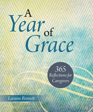 NEW from author Laraine Bennett: A Year of Grace: 365 Reflections for Caregivers