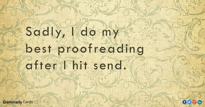 I do my best proofreading after I hit send   https://www.facebook.com/grammarly/photos/821070891245236