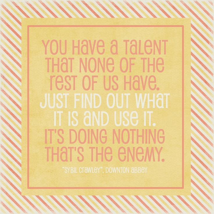 You Have a talent that none of the rest of us have. Just find out what it is and use it. It's Doing Nothing That's The Enemy.