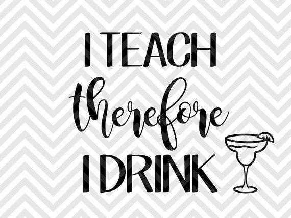 I Teach Therefore I Drink Teacher School Svg File Cut