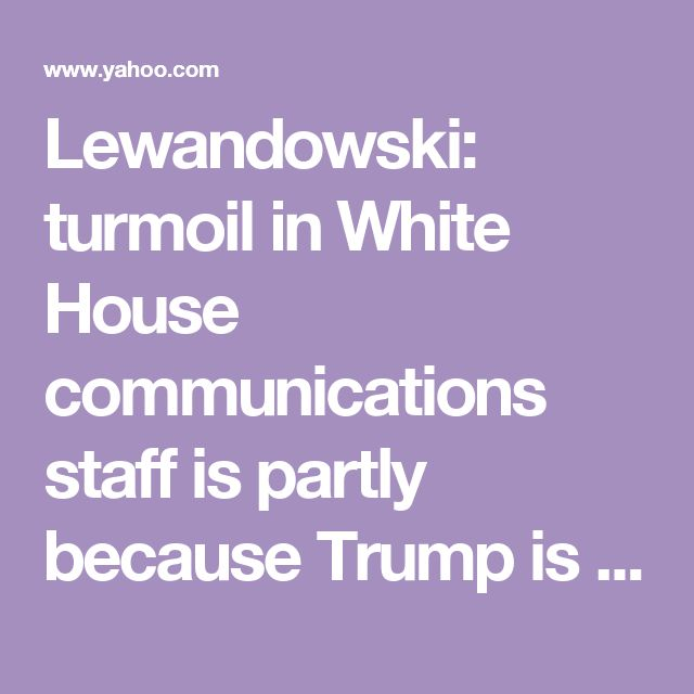 Lewandowski: turmoil in White House communications staff is partly  because Trump is too 'articulate'