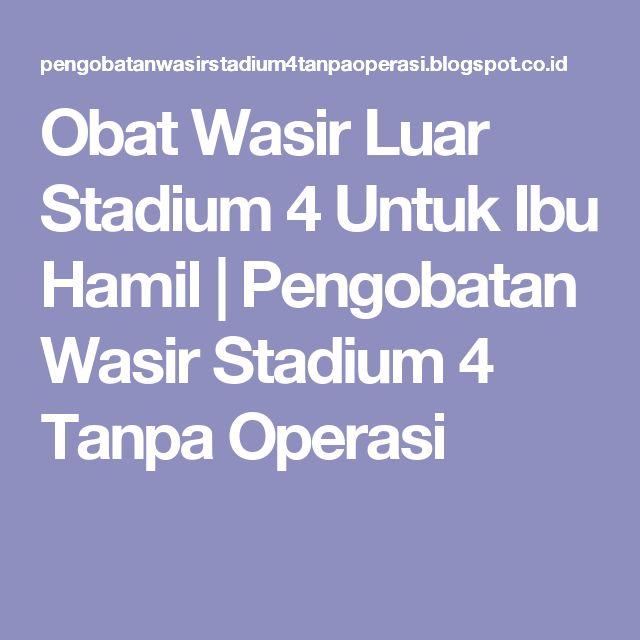 Obat Wasir Luar Stadium 4 Untuk Ibu Hamil | Pengobatan Wasir Stadium 4 Tanpa Operasi