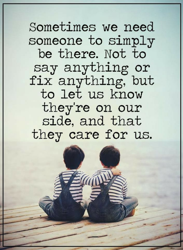 Quotes Most of the times when we are upset we don't need people who tell us what to do and how to calm down, all we need is somebody to be there.