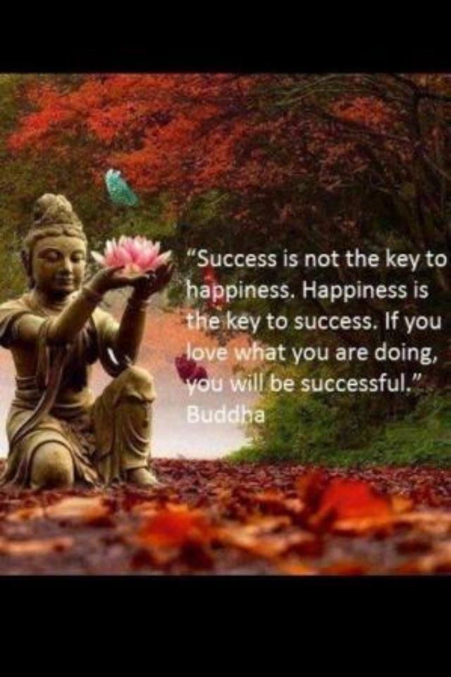 success is not the key to happiness. happiness is the key to success.... - the Buddha