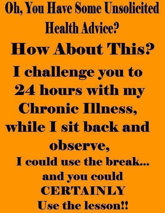 Exactly! So sick of advice/judgement from everyone who has no idea about my illness and who won't even take the time to learn anything about it.