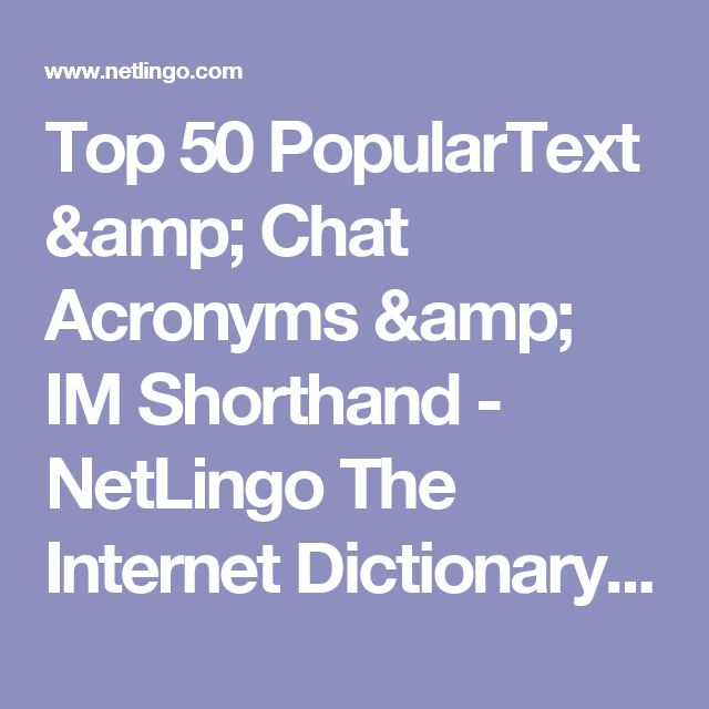 Top 50 PopularText & Chat Acronyms & IM Shorthand - NetLingo The Internet Dictionary: Online Dictionary of Computer and Internet Terms, Acronyms, Text Messaging, Smileys ;-)