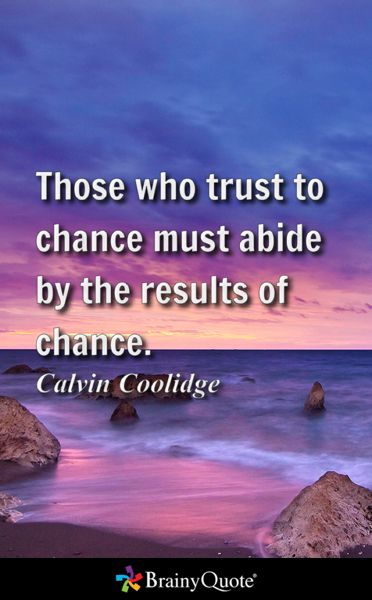 Those who trust to chance must abide by the results of chance. - Calvin Coolidge