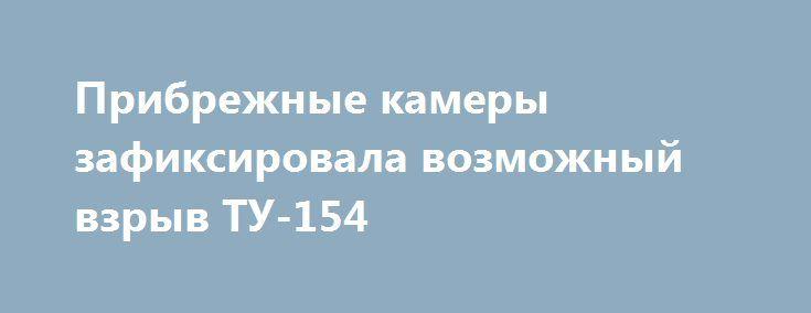 Прибрежные камеры зафиксировала возможный взрыв ТУ-154 http://rusdozor.ru/2016/12/25/pribrezhnye-kamery-zafiksirovala-vozmozhnyj-vzryv-tu-154/  Видео с одной из пляжных камер, камера зафиксировала вспышку в небе, над местом катастрофы ТУ-154. Сейчас точно сказать трудно, что это было. К тому же, есть информация о том, что часть пассажиров успела надеть спасательные жилеты, в таком случае версия ...