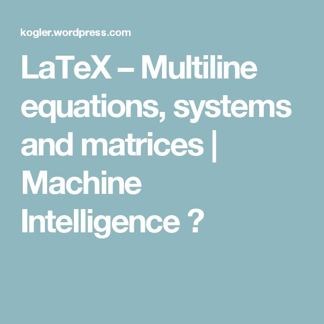 LaTeX – Multiline equations, systems and matrices | Machine Intelligence ?