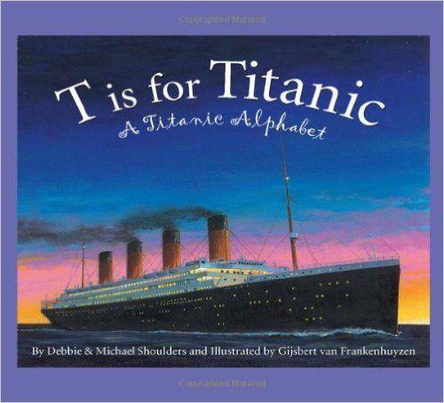 T is for Titanic: A Titanic Alphabet (Sleeping Bear Alphabets): Debbie Shoulders, Michael Shoulders, Gijsbert van…