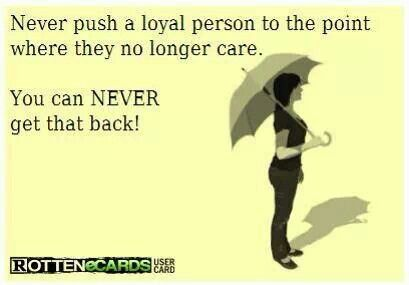 Never Push A Loyal Person To The Point Where They No Longer Care