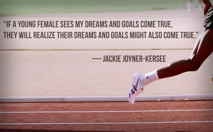 """""""If a young female sees my dreams and goals come true, they will realize their dreams and goals might also come true.""""-Joyce Joyner-Kersee"""