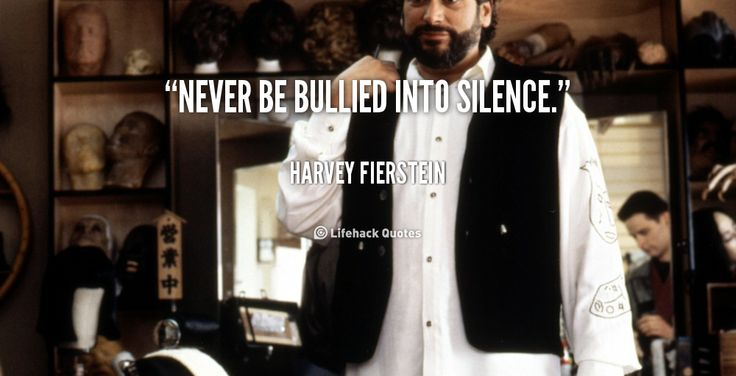 Never be bullied into silence. - Harvey Fierstein at Lifehack QuotesMore great quotes at http://quotes.lifehack.org/by-author/harvey-fierstein/