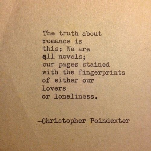 The truth about romance is this... we are all novels; our pages stained with the fingerprints of either our lovers or loneliness. ~ Christopher Poindexter