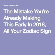 The Mistake You're Already Making This Early In 2018, All Your Zodiac Sign