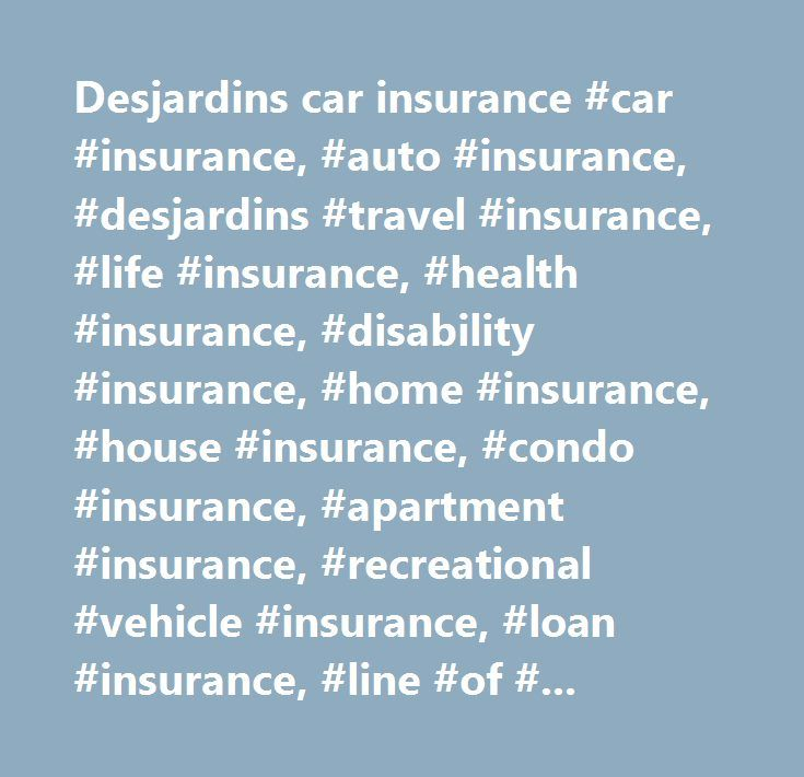 Desjardins car insurance #car #insurance, #auto #insurance, #desjardins #travel #insurance, #life #insurance, #health #insurance, #disability #insurance, #home #insurance, #house #insurance, #condo #insurance, #apartment #insurance, #recreational #vehicle #insurance, #loan #insurance, #line #of #credit #insurance, #credit #balance #insurance…