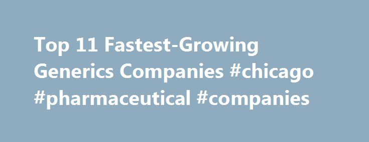 Top 11 Fastest-Growing Generics Companies #chicago #pharmaceutical #companies http://pharma.remmont.com/top-11-fastest-growing-generics-companies-chicago-pharmaceutical-companies/  #generic pharma companies # Top 11 Fastest-Growing Generics Companies For generics makers, Big Pharma's patent cliff is more like a mountain. With preparation and drive and some luck, companies that specialize in copycat drugs can climb from one newly off-patent blockbuster to another, adding millions in sales…