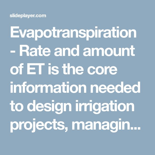 Evapotranspiration - Rate and amount of ET is the core information needed to design irrigation projects, managing water quality, predicting flow yields, - ppt download