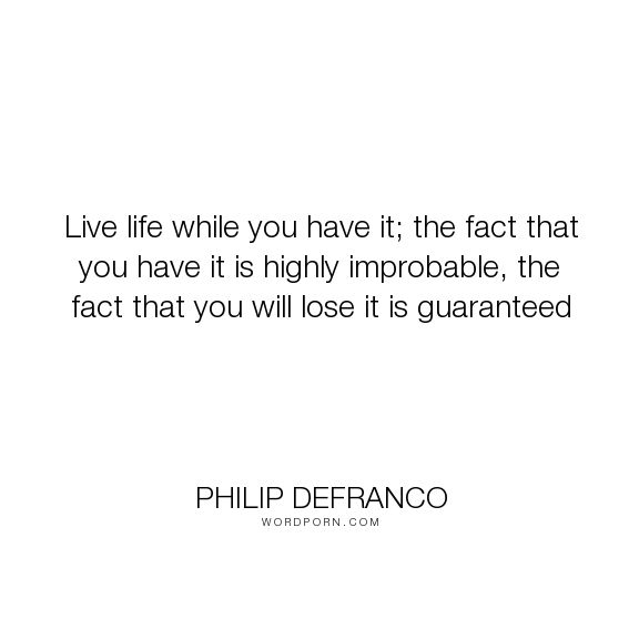 "Philip DeFranco - ""Live life while you have it; the fact that you have it is highly improbable, the..."". life, death, living"