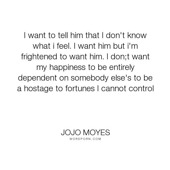"Jojo Moyes - ""I want to tell him that I don't know what i feel. I want him but i'm frightened to..."". happiness, grief, lost, frightened, scared, after-you, jojo-moyes, me-before-you"