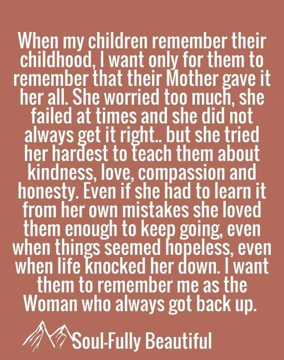When my children remember their childhood, I want only for them to remember that their Mother gave it her all. She worried too much, she failed at times & she did not always get it right, but she tried her hardest to teach them about kindness, love, compassion & honesty. Even if she had to learn it from her own mistakes she loved them enough to keep going, even when things seems hopeless, even when life knocked her down. I want them to remember me as the woman who always got back up.